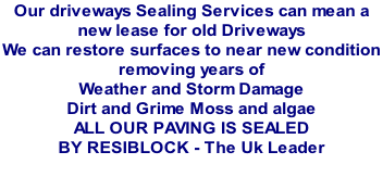 Our driveways Sealing Services can mean a  new lease for old Driveways  We can restore surfaces to near new condition  removing years of  Weather and Storm Damage  Dirt and Grime Moss and algae   ALL OUR PAVING IS SEALED  BY RESIBLOCK - The Uk Leader